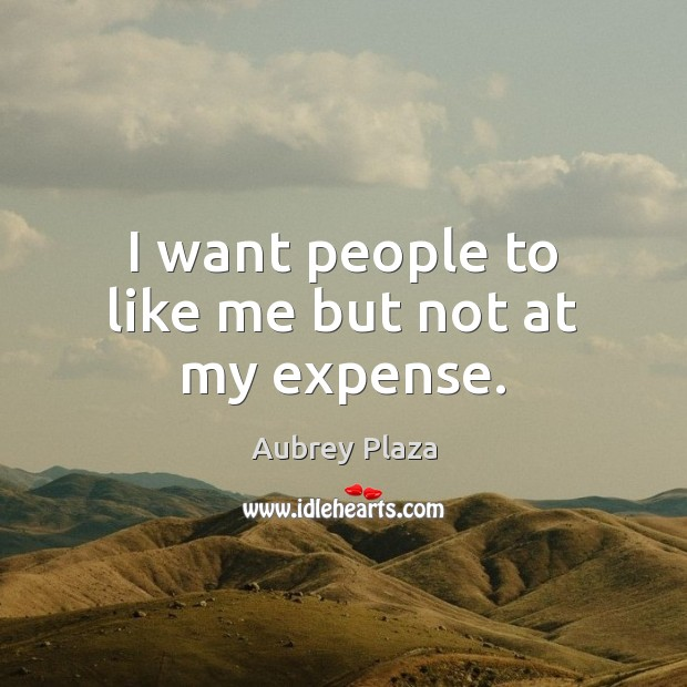 I want people to like me but not at my expense. Image