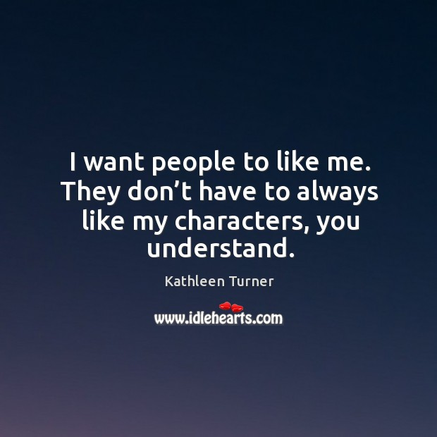 I want people to like me. They don't have to always like my characters, you understand. Image
