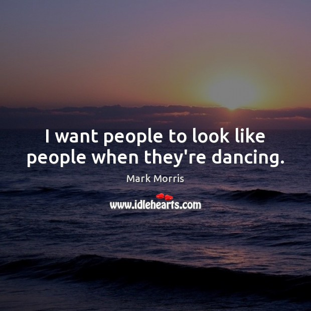 I want people to look like people when they're dancing. Mark Morris Picture Quote