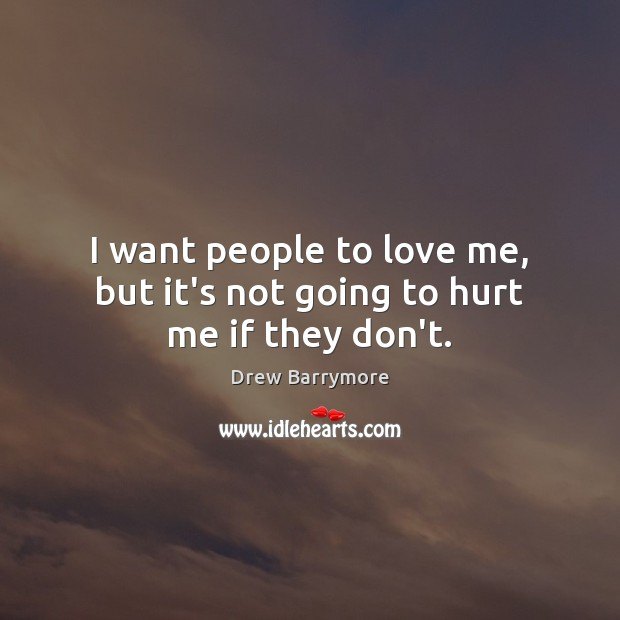 I want people to love me, but it's not going to hurt me if they don't. Drew Barrymore Picture Quote
