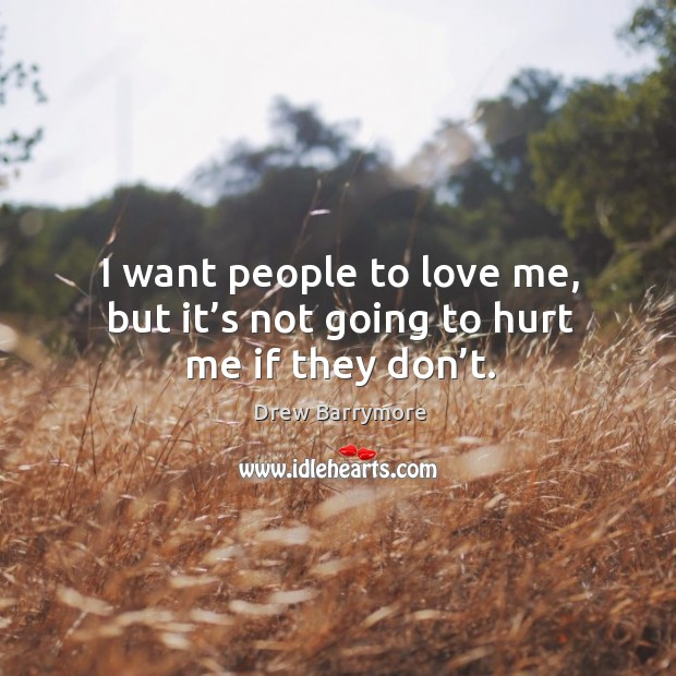 I want people to love me, but it's not going to hurt me if they don't. Image