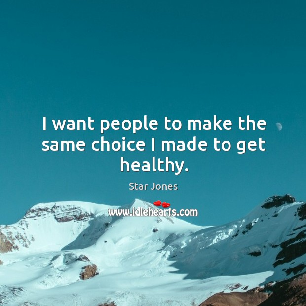 I want people to make the same choice I made to get healthy. Image
