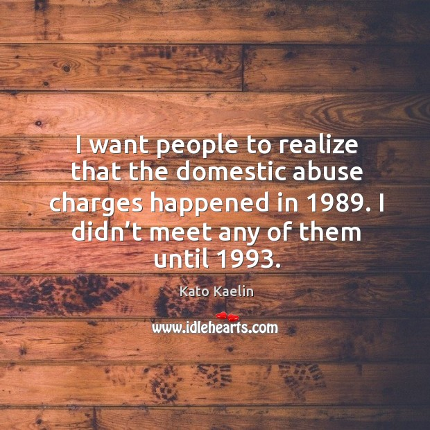 I want people to realize that the domestic abuse charges happened in 1989. Kato Kaelin Picture Quote