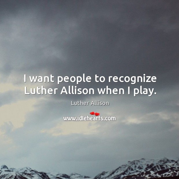 I want people to recognize luther allison when I play. Image