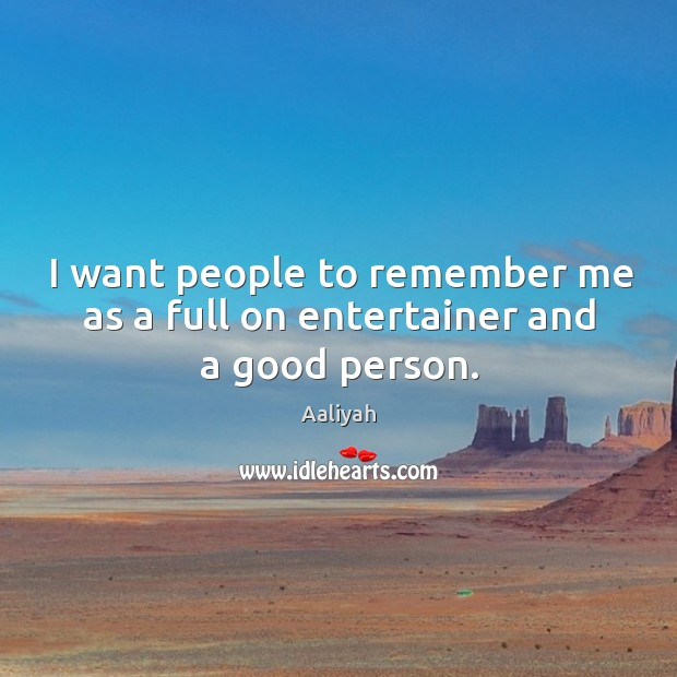 I want people to remember me as a full on entertainer and a good person. Aaliyah Picture Quote