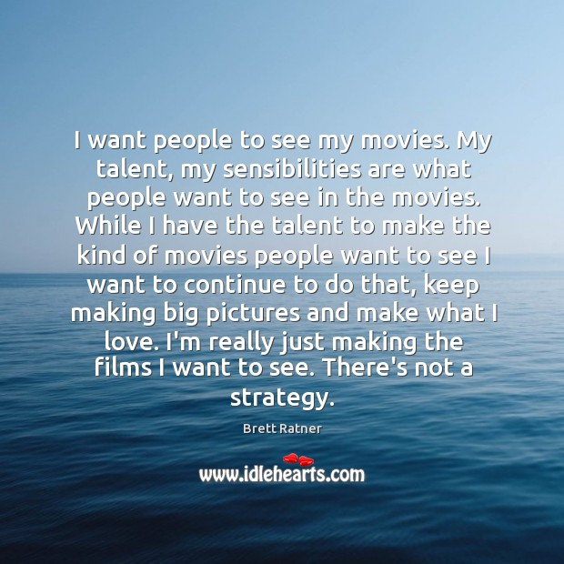 I want people to see my movies. My talent, my sensibilities are Image
