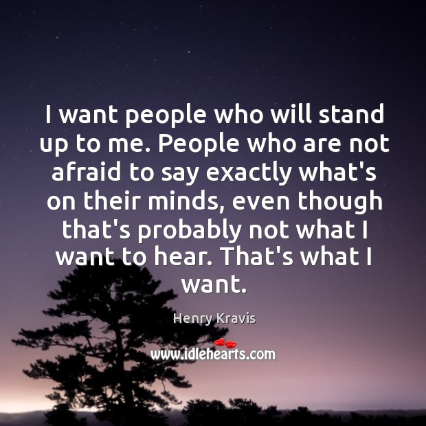 I want people who will stand up to me. People who are Image