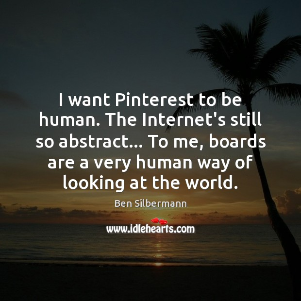 Image, I want Pinterest to be human. The Internet's still so abstract… To