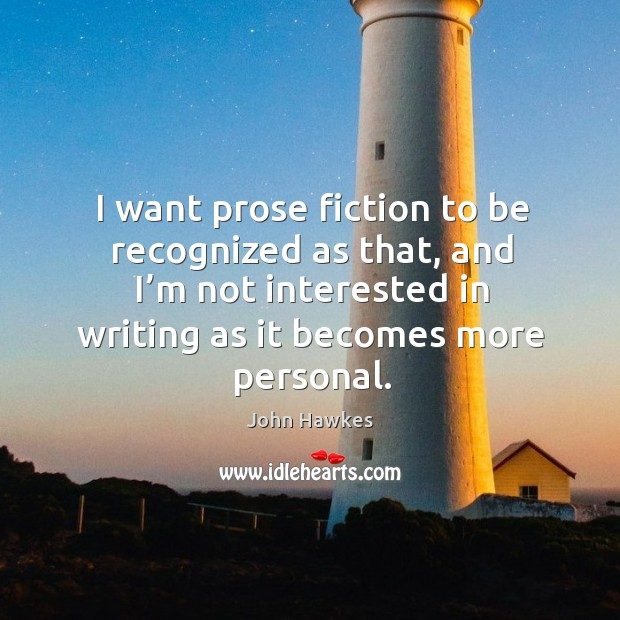 I want prose fiction to be recognized as that, and I'm not interested in writing as it becomes more personal. John Hawkes Picture Quote
