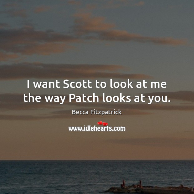 I want Scott to look at me the way Patch looks at you. Image