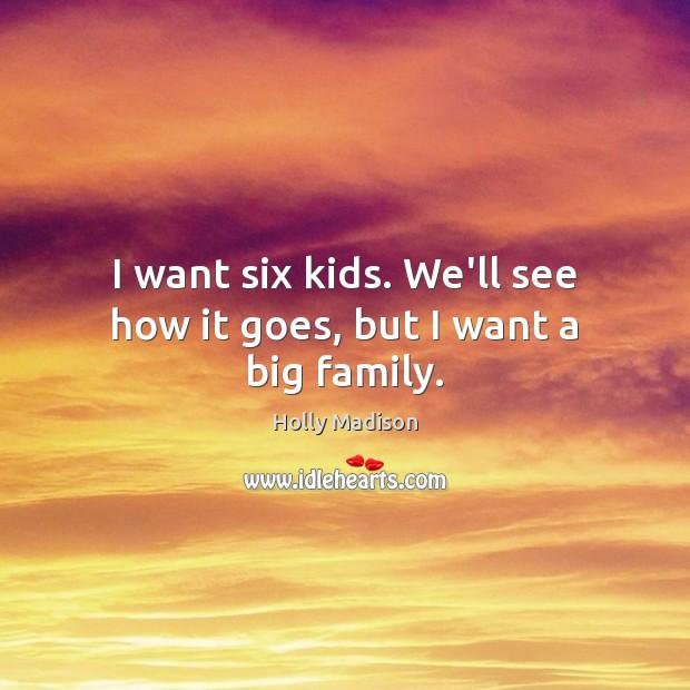 Image, I want six kids. We'll see how it goes, but I want a big family.