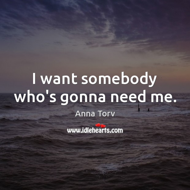Image, I want somebody who's gonna need me.