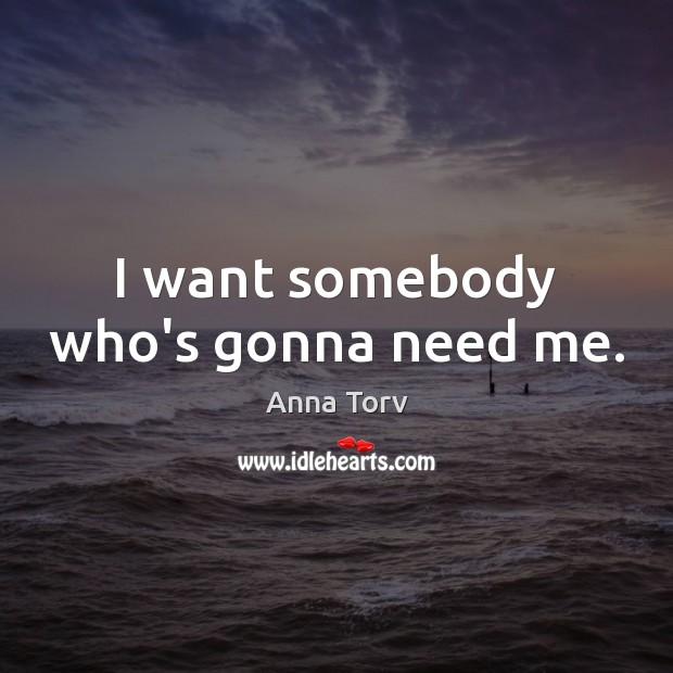I want somebody who's gonna need me. Image