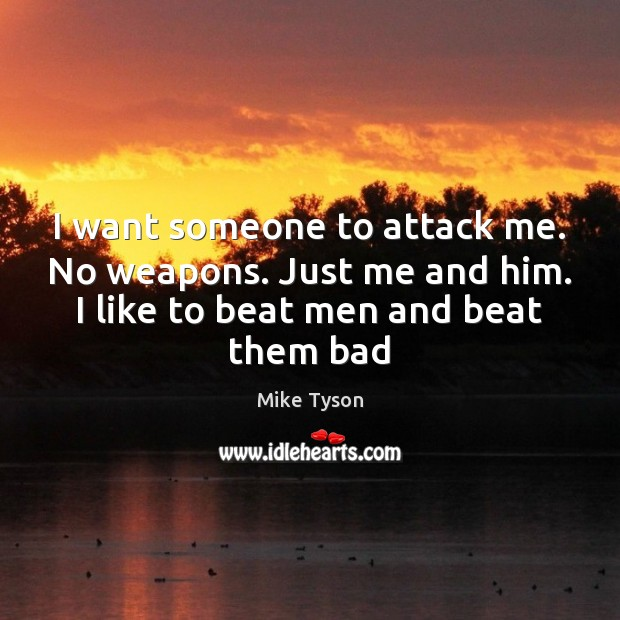I want someone to attack me. No weapons. Just me and him. Mike Tyson Picture Quote