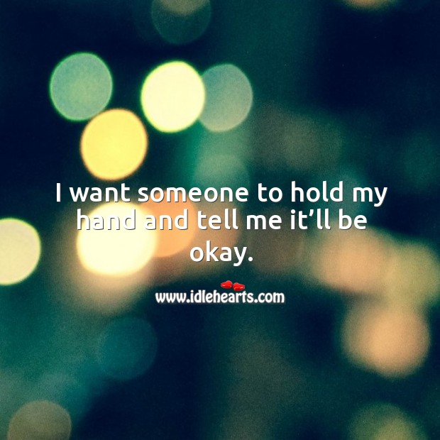 I want someone to hold my hand and tell me it'll be okay. Image