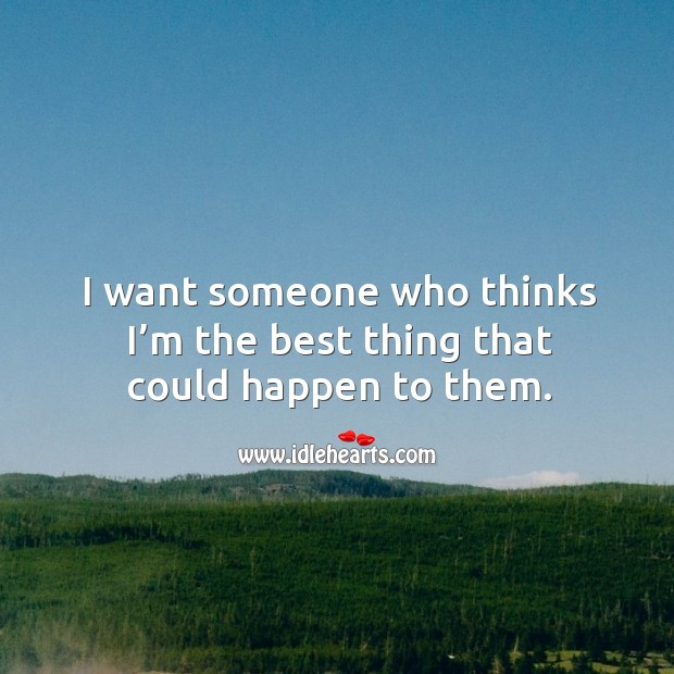 Image, I want someone who thinks I'm the best thing that could happen to them.