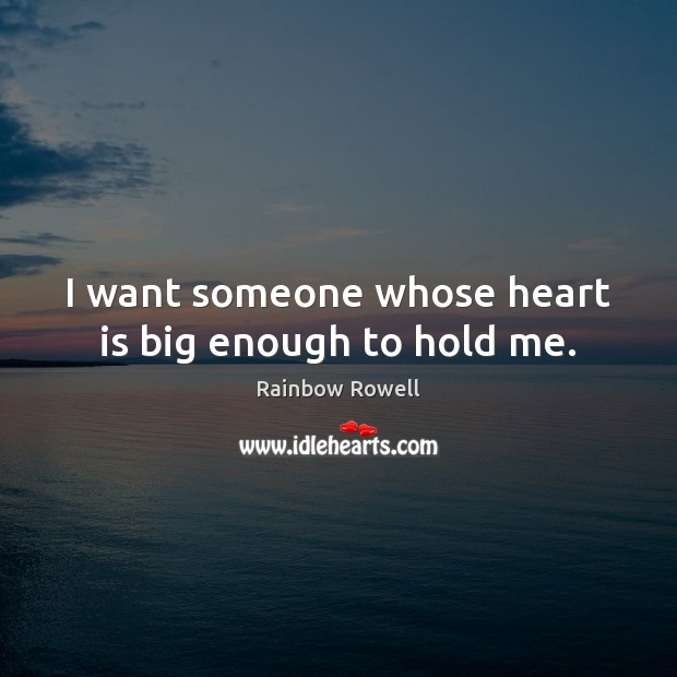 I want someone whose heart is big enough to hold me. Rainbow Rowell Picture Quote