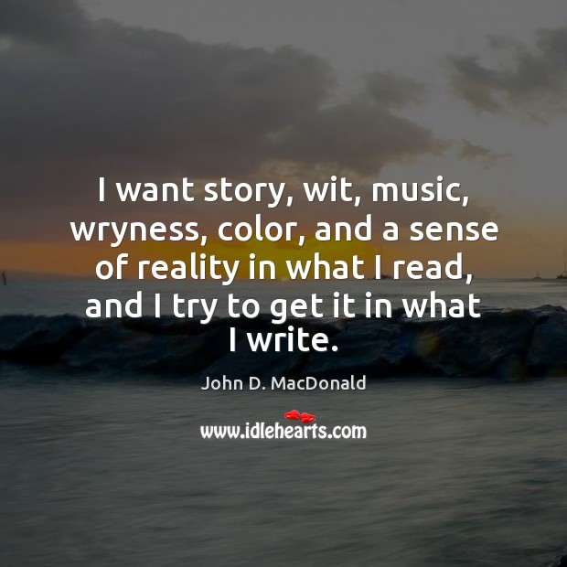 I want story, wit, music, wryness, color, and a sense of reality John D. MacDonald Picture Quote