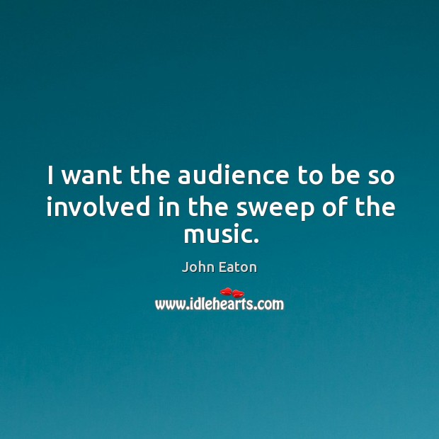 I want the audience to be so involved in the sweep of the music. Image
