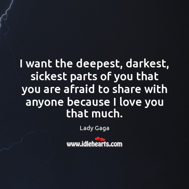 Image, I want the deepest, darkest, sickest parts of you that you are