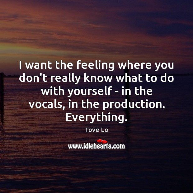 I want the feeling where you don't really know what to do Tove Lo Picture Quote