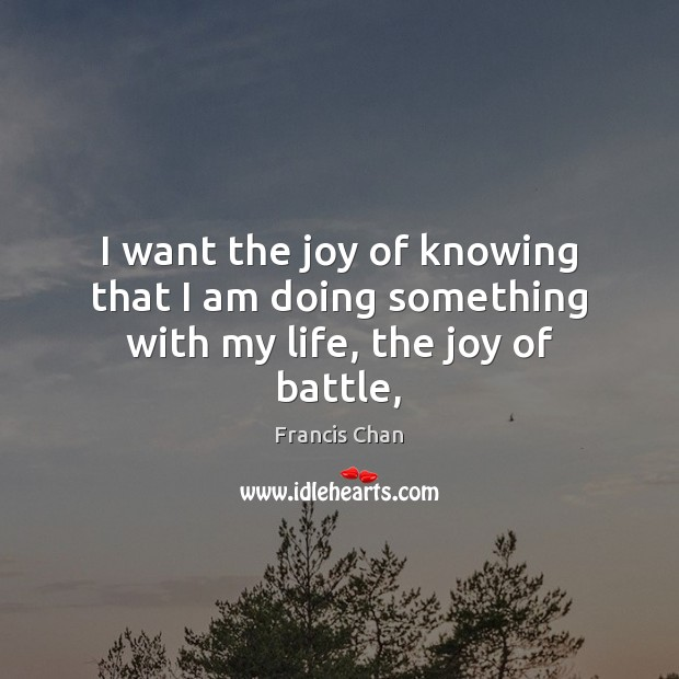 I want the joy of knowing that I am doing something with my life, the joy of battle, Image