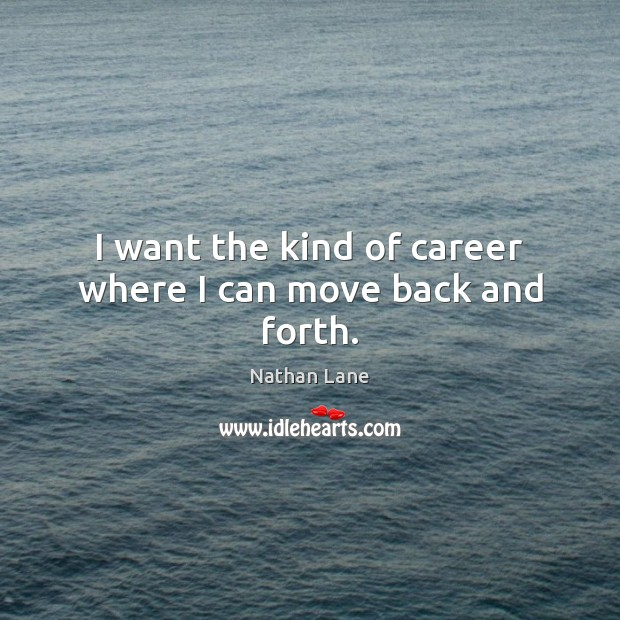 I want the kind of career where I can move back and forth. Image