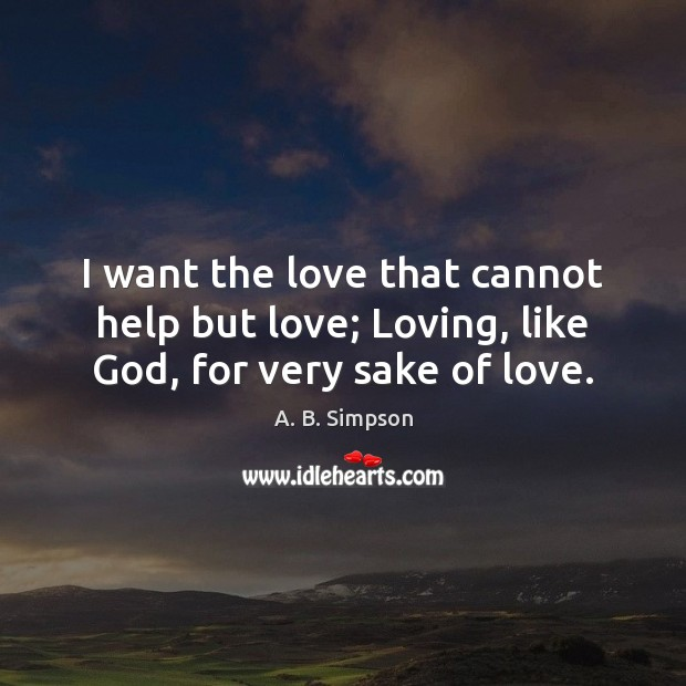 Image, I want the love that cannot help but love; Loving, like God, for very sake of love.