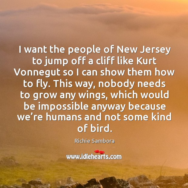 I want the people of new jersey to jump off a cliff like kurt vonnegut so I can show them how to fly. Image