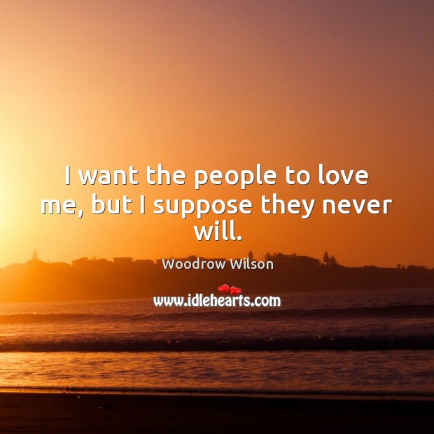 I want the people to love me, but I suppose they never will. Image
