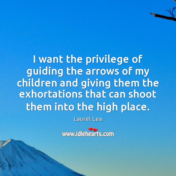 Image, I want the privilege of guiding the arrows of my children and