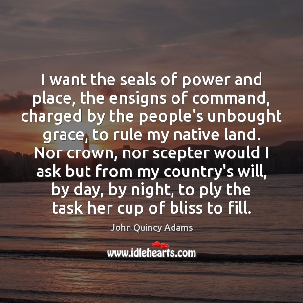 I want the seals of power and place, the ensigns of command, John Quincy Adams Picture Quote