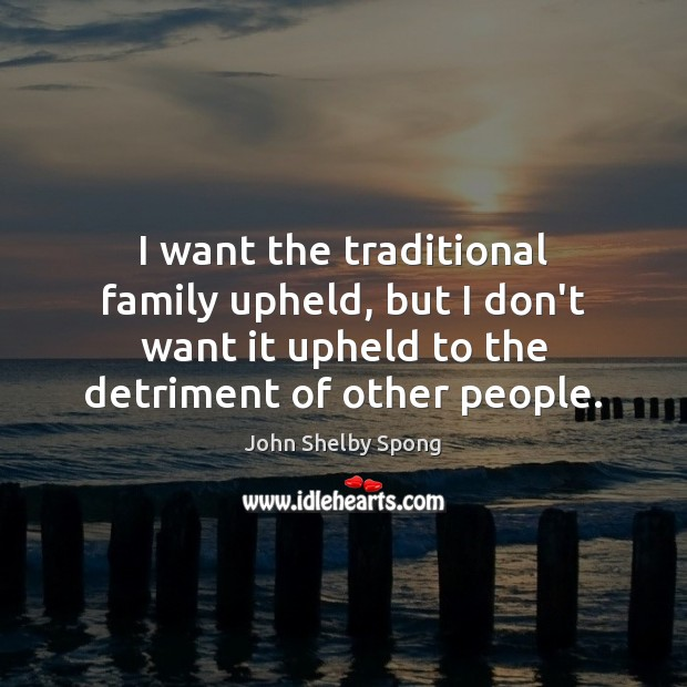 I want the traditional family upheld, but I don't want it upheld John Shelby Spong Picture Quote