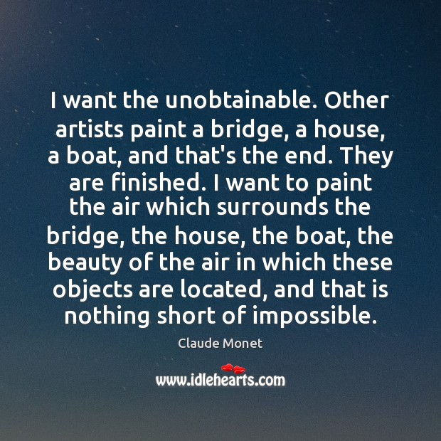 I want the unobtainable. Other artists paint a bridge, a house, a Claude Monet Picture Quote
