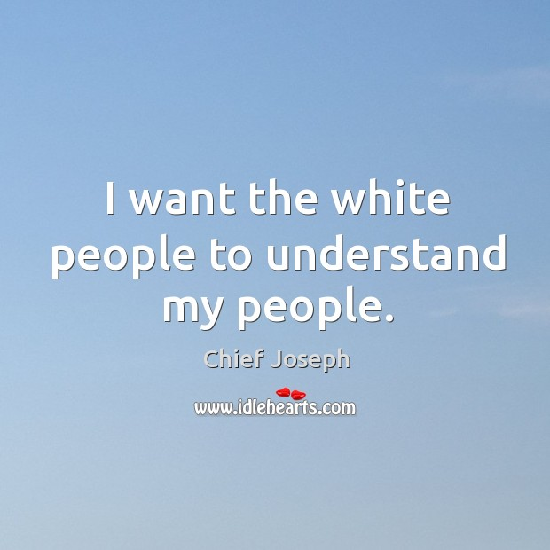 I want the white people to understand my people. Chief Joseph Picture Quote