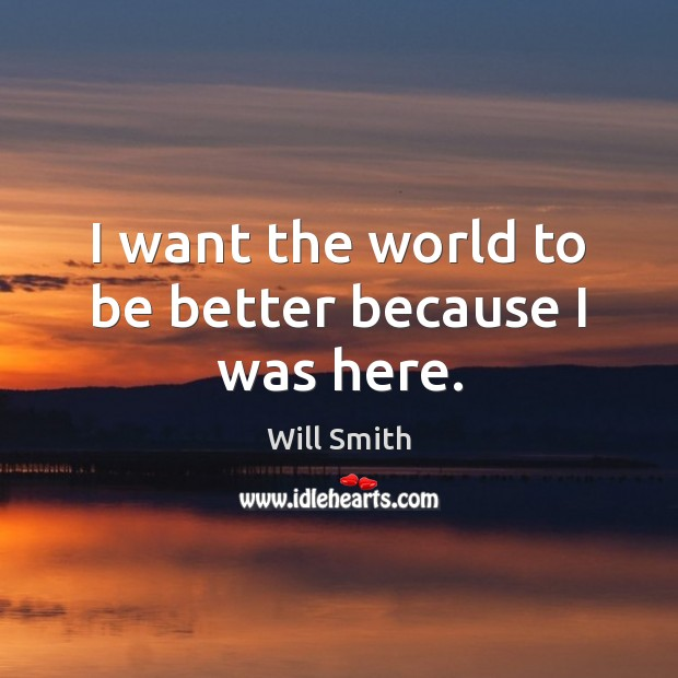 I want the world to be better because I was here. Image