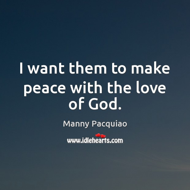 I want them to make peace with the love of God. Manny Pacquiao Picture Quote