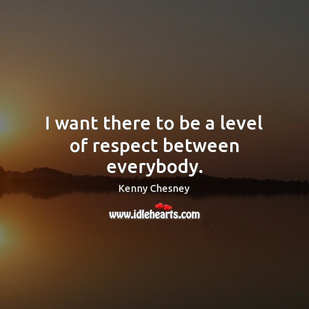 I want there to be a level of respect between everybody. Kenny Chesney Picture Quote