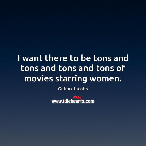 I want there to be tons and tons and tons and tons of movies starring women. Image