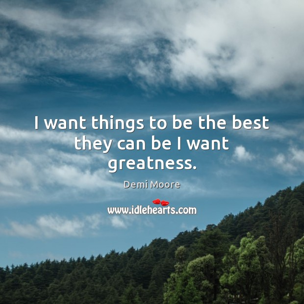 I want things to be the best they can be I want greatness. Demi Moore Picture Quote