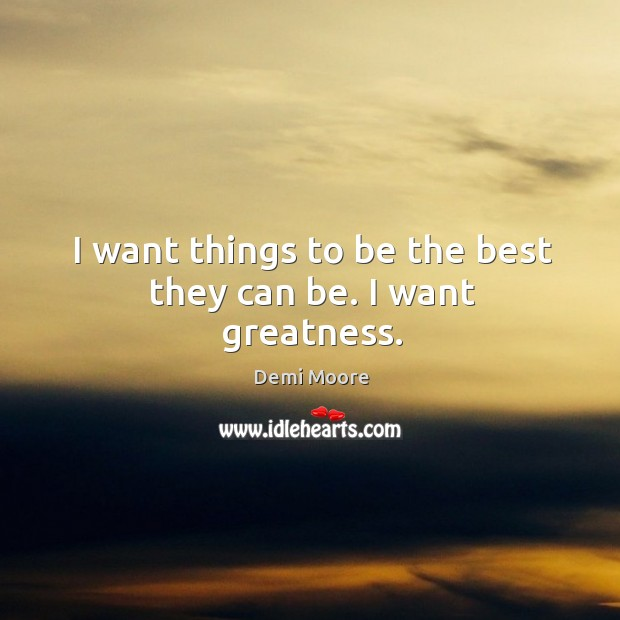 I want things to be the best they can be. I want greatness. Demi Moore Picture Quote
