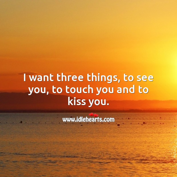 I want three things, to see you, to touch you and to kiss you. Kiss You Quotes Image