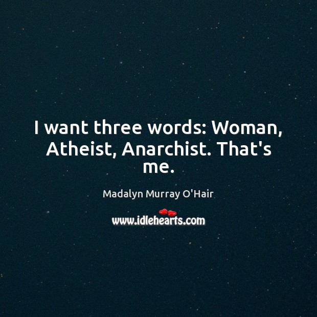 I want three words: Woman, Atheist, Anarchist. That's me. Madalyn Murray O'Hair Picture Quote