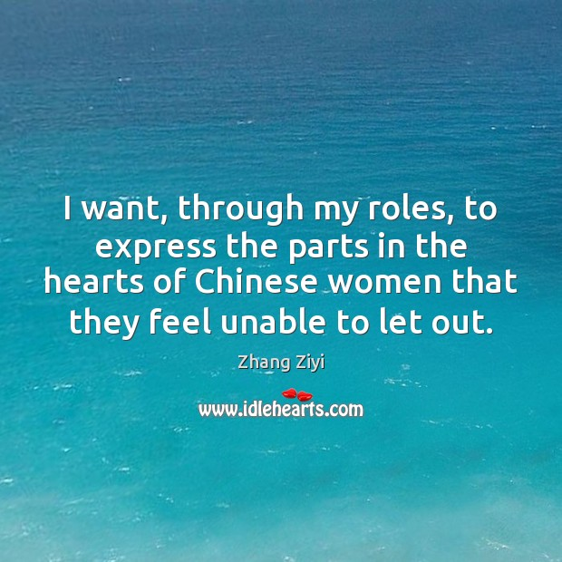 I want, through my roles, to express the parts in the hearts Zhang Ziyi Picture Quote