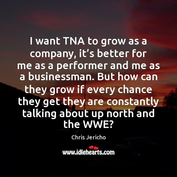 I want TNA to grow as a company, it's better for Chris Jericho Picture Quote