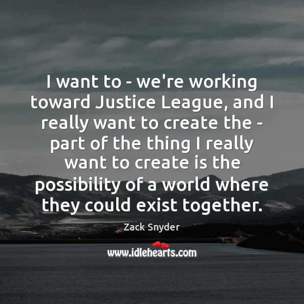 I want to – we're working toward Justice League, and I really Zack Snyder Picture Quote