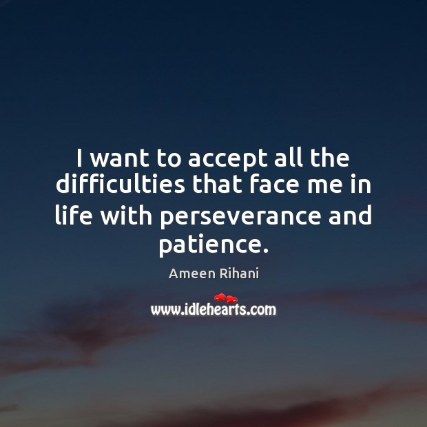 I want to accept all the difficulties that face me in life with perseverance and patience. Ameen Rihani Picture Quote