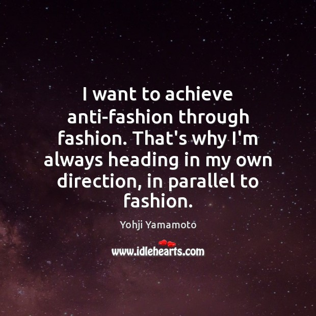 I want to achieve anti-fashion through fashion. That's why I'm always heading Yohji Yamamoto Picture Quote