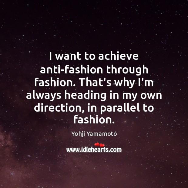 I want to achieve anti-fashion through fashion. That's why I'm always heading Yohji Yamamoto Picture Quote