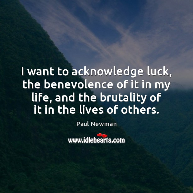 I want to acknowledge luck, the benevolence of it in my life, Paul Newman Picture Quote